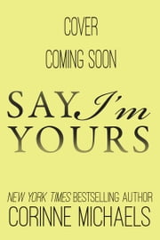 Say I'm Yours ebook by Corinne Michaels