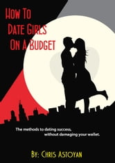 How to Date Girls on a Budget ebook by Chris A.