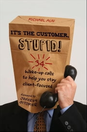 It's the Customer, Stupid! - 34 Wake-up Calls to Help You Stay Client-Focused ebook by Michael A Aun,Jeffrey Gitomer