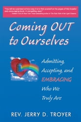 Coming Out to Ourselves - Admitting, Accepting and Embracing Who We Truly Are ebook by Rev. Jerry D. Troyer
