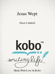 "Jesus Wept - ""The Shortest, Short Story Ever Written and Published,"" Guinness World Records book nominee. ebook by Dean Caldwell"