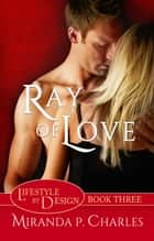 Ray of Love - Lifestyle by Design, #3 ebook by Miranda P. Charles