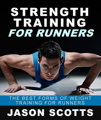 Strength Training For Runners : The Best Forms of Weight Training for Runners ebook by Jason Scotts