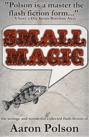 Small Magic: Collected Short Stories ebook by Aaron Polson