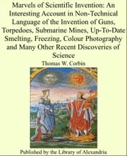 Marvels of Scientific Invention: An Interesting Account in Non-Technical Language of the Invention of Guns, Torpedoes, Submarine Mines, Up-To-Date Smelting, Freezing, Colour Photography and Many Other Recent Discoveries of Science ebook by Thomas W. Corbin