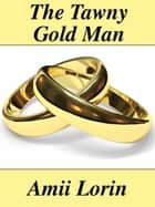 The Tawny Gold Man ebook by Amii  Lorin