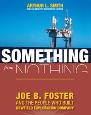 Something From Nothing: Joe B. Foster and the People Who Built Newfield Exploration ebook by Arthur L. Smith