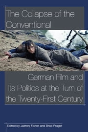 The Collapse of the Conventional: German Film and Its Politics at the Turn of the Twenty-First Century ebook by Jaimey Fisher,Jaimey Fisher,Brad Prager
