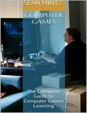 Computer Games: The Complete Guide to Computer Games Learning ebook by Sean Mintz