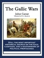 The Gallic Wars - The Commentaries of C. Julius Cæsar on his War in Gaul ebook by C. Julius Cæsar