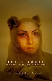 The Lioness - And More Creepy Strange Stories ebook by J. Wesley Brown