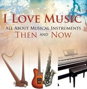 I Love Music: All About Musical Instruments Then and Now - Music Instruments for Kids ebook by Baby Professor