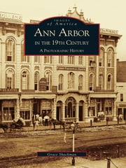 Ann Arbor in the 19th Century: - A Photographic History ebook by Grace Shackman
