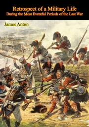 Retrospect of a Military Life, During the Most Eventful Periods of the Last War ebook by Sgt. James Anton