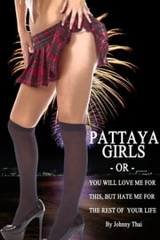 Pattaya Girls Or You Will Love Me For This But Hate Me For The Rest Of Your Life ebook by Johnny Thai