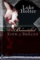 A Beautiful Kind of Broken: The Power of Identity ebook by Luke Holter