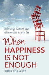 When Happiness is Not Enough: Balancing Pleasure and Achievement in Your Life ebook by Chris Skellett