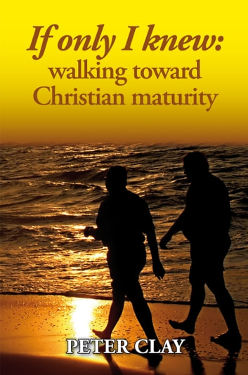 If Only I Knew: Walking Toward Christian Maturity ebook by Peter Clay