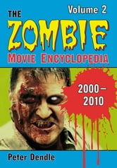 The Zombie Movie Encyclopedia, Volume 2: 2000-2010 ebook by Peter Dendle