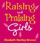 Raising and Praising Girls ebook by Elizabeth Hartley-Brewer