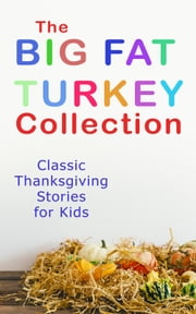 The Big Fat Turkey Collection: Classic Thanksgiving Stories for Kids - 40+ Tales in One Volume: Mrs. November's Party, How We Kept Thanksgiving at Oldtown, Millionaire Mike's Thanksgiving, The White Turkey's Wing, A Mystery in the Kitchen and many more ebook by E. S. Brooks, Eugene Field, Kate Upson Clark,...