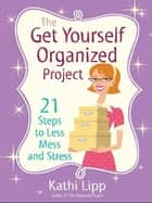 The Get Yourself Organized Project - 21 Steps to Less Mess and Stress ebook by Kathi Lipp