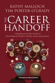 The Career Handoff: A Healthcare Leader's Guide to Knowledge & Wisdom Transfer Across Generations ebook by Kathy Malloch, PhD, MBA, RN, FAAN,Tim Porter O'Grady, DM, EdD, ScD(h), APRN, FAAN, FACCWS