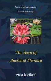 The Scent of Ancestral Memory - Poems on spirit, grace, place, love and relationships ebook by Anita Jetnikoff