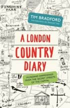 A London Country Diary - Mundane Happenings from the Secret Streets of the Capital ebook by Tim Bradford, Stewart Lee