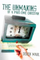 The Unmaking of a Part-Time Christian ebook by Derek Maul