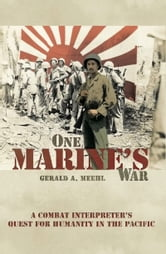 One Marine's War - A Combat Interpreter's Quest for Mercy in the Pacific ebook by Gerald A. Meehl