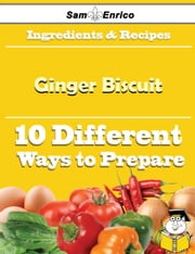 10 Ways to Use Ginger Biscuit (Recipe Book) ebook by Gearldine Glenn,Sam Enrico