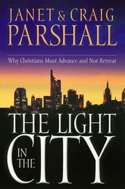 The Light in the City - Why Christians Must Advance and Not Retreat ebook by Janet Parshall,Craig Parshall