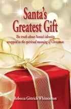 Santa's Greatest Gift: The Truth about Santa's Identity Wrapped in the Spiritual Meaning of Christmas ebook by Rebecca Whitecotton