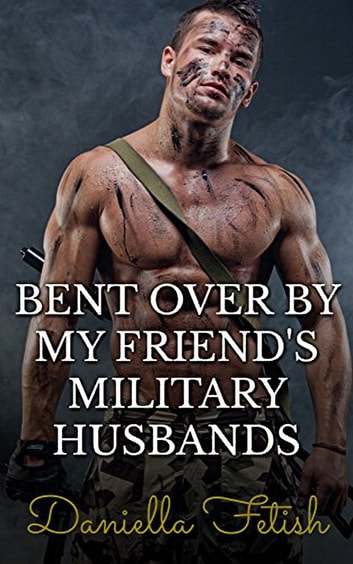 Bent Over By My Friend's Military Husbands ebook by Daniella Fetish