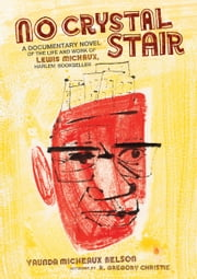 No Crystal Stair - A Documentary Novel of the Life and Work of Lewis Michaux, Harlem Bookseller ebook by Vaunda Micheaux Nelson,R. Gregory Christie