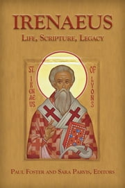 Irenaeus - Life, Scripture, and Legacy ebook by Sara Parvis,Paul Foster