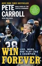 Win Forever - Live, Work, and Play Like a Champion eBook by Pete Carroll, Yogi Roth, Kristoffer A. Garin