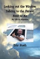 Looking Out the Window, Talking to the Person Next to Me ebook by Eric Rush