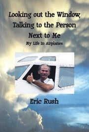 Looking Out the Window, Talking to the Person Next to Me: My Life in Airplanes ebook by Eric Rush