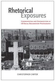 Rhetorical Exposures - Confrontation and Contradiction in US Social Documentary Photography ebook by Christopher Carter
