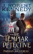 The Templar Detective and the Parisian Adulteress ebook by J. Robert Kennedy