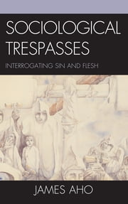 Sociological Trespasses - Interrogating Sin and Flesh ebook by James Aho