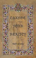 CHANGE YOUR REALITY ebook by Walt Adams