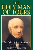 The Holy Man of Tours - The Life of Leo Dupont (1797-1876), Apostle of the Holy Face Devotion ebook by Dorothy Scallan