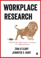 Workplace Research - Conducting small-scale research in organizations ebook by Zina O'Leary, Jennifer S. Hunt