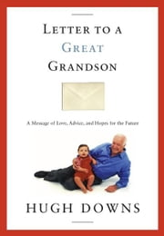 Letter to a Great Grandson - A Message of Love, Advice, and Hopes for the Future ebook by Hugh Downs