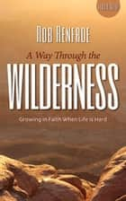 A Way Through the Wilderness Leader Guide - Growing in Faith When Life Is Hard ebook by Rob Renfroe