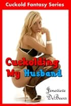 Cuckolding My Husband ebook by Jenevieve DeBeers