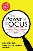 The Power of Focus Tenth Anniversary Edition - How to Hit Your Business, Personal and Financial Targets with Absolute Confidence and Certainty ebook by Jack Canfield, Mark Hansen, Les Hewitt